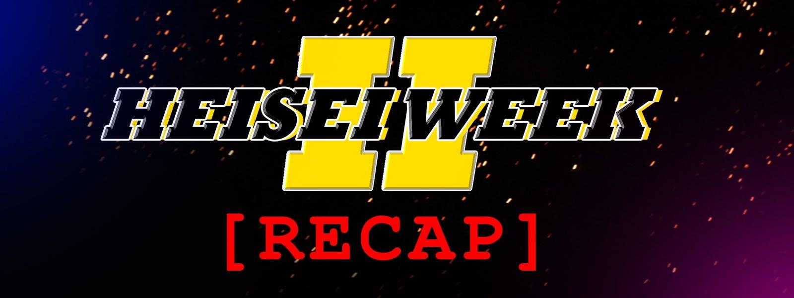 Heisei Week 2 Recap